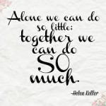 """Alone we can do so little, together we can do SO much"" - Helen Keller"